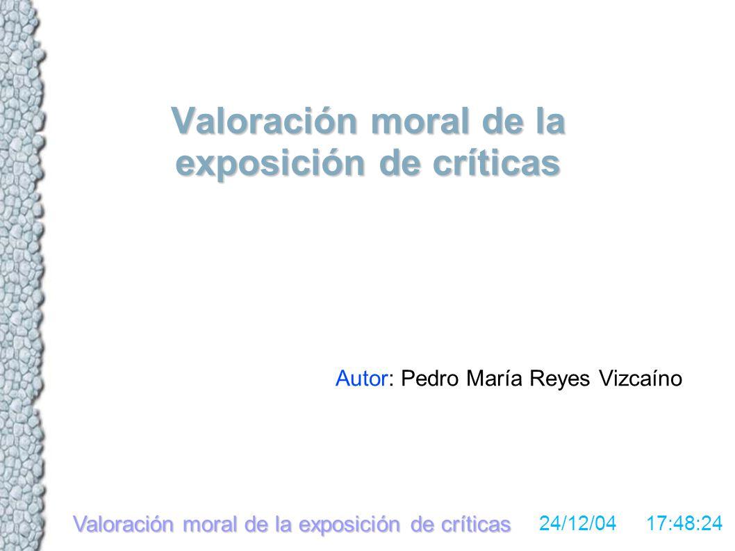 Valoración moral de la exposición de críticas 24/12/04 17:48:24 Valoración moral de la exposición de críticas Autor: Pedro María Reyes Vizcaíno