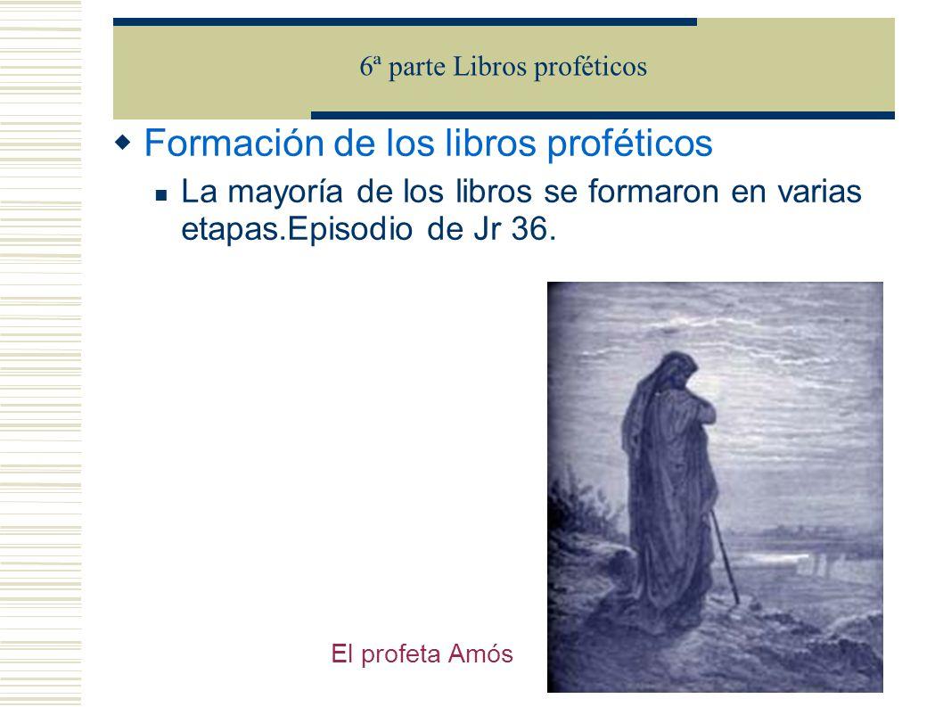 Formación de los libros proféticos La mayoría de los libros se formaron en varias etapas.Episodio de Jr 36. 6ª parte Libros proféticos El profeta Amós