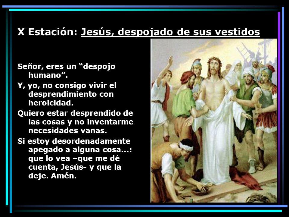 X Estación: Jesús, despojado de sus vestidos Señor, eres un despojo humano. Y, yo, no consigo vivir el desprendimiento con heroicidad. Quiero estar de