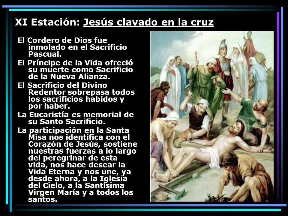 XI Estación: Jesús clavado en la cruz El Cordero de Dios fue inmolado en el Sacrificio Pascual. El Príncipe de la Vida ofreció su muerte como Sacrific