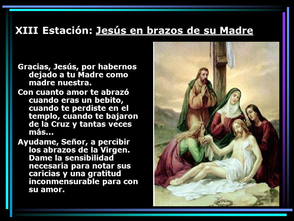 XIII Estación: Jesús en brazos de su Madre Gracias, Jesús, por habernos dejado a tu Madre como madre nuestra. Con cuanto amor te abrazó cuando eras un