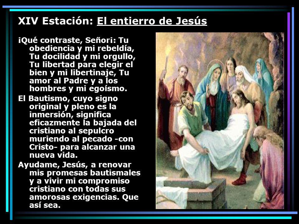 XIV Estación: El entierro de Jesús ¡Qué contraste, Señor¡: Tu obediencia y mi rebeldía, Tu docilidad y mi orgullo, Tu libertad para elegir el bien y m