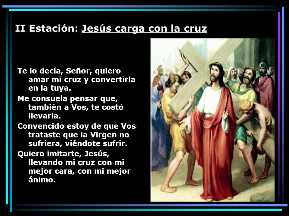 II Estación: Jesús carga con la cruz Te lo decía, Señor, quiero amar mi cruz y convertirla en la tuya. Me consuela pensar que, también a Vos, te costó