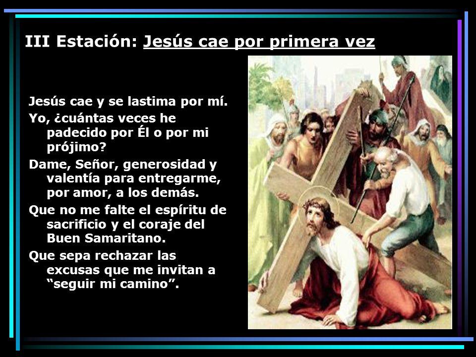 III Estación: Jesús cae por primera vez Jesús cae y se lastima por mí. Yo, ¿cuántas veces he padecido por Él o por mi prójimo? Dame, Señor, generosida