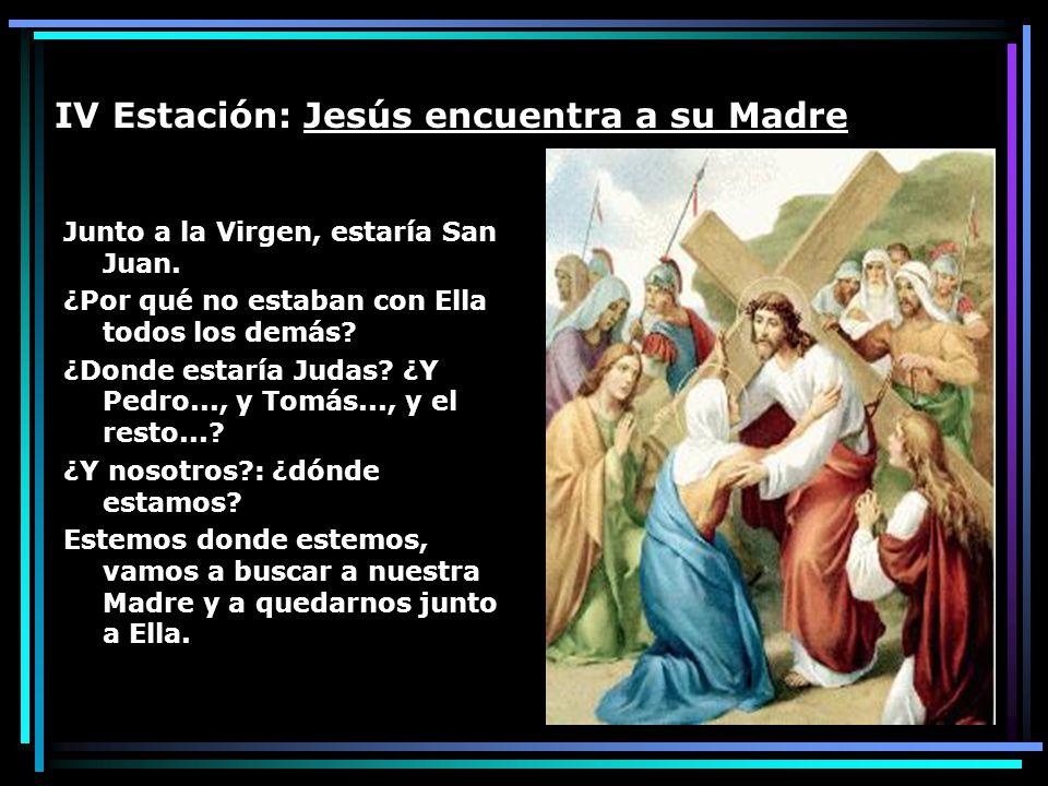 IV Estación: Jesús encuentra a su Madre Junto a la Virgen, estaría San Juan. ¿Por qué no estaban con Ella todos los demás? ¿Donde estaría Judas? ¿Y Pe