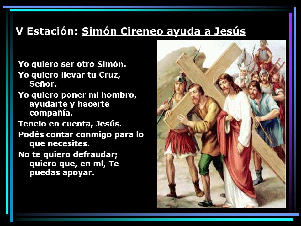 V Estación: Simón Cireneo ayuda a Jesús Yo quiero ser otro Simón. Yo quiero llevar tu Cruz, Señor. Yo quiero poner mi hombro, ayudarte y hacerte compa