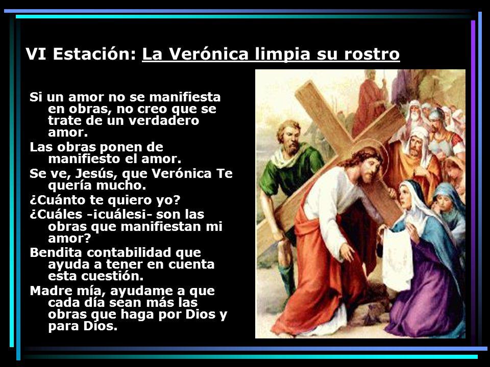 VI Estación: La Verónica limpia su rostro Si un amor no se manifiesta en obras, no creo que se trate de un verdadero amor. Las obras ponen de manifies