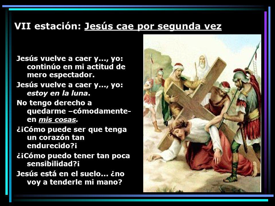 VII estación: Jesús cae por segunda vez Jesús vuelve a caer y..., yo: continúo en mi actitud de mero espectador. Jesús vuelve a caer y..., yo: estoy e
