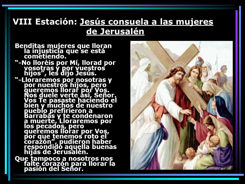 VIII Estación: Jesús consuela a las mujeres de Jerusalén Benditas mujeres que lloran la injusticia que se está cometiendo. -No lloréis por Mí, llorad