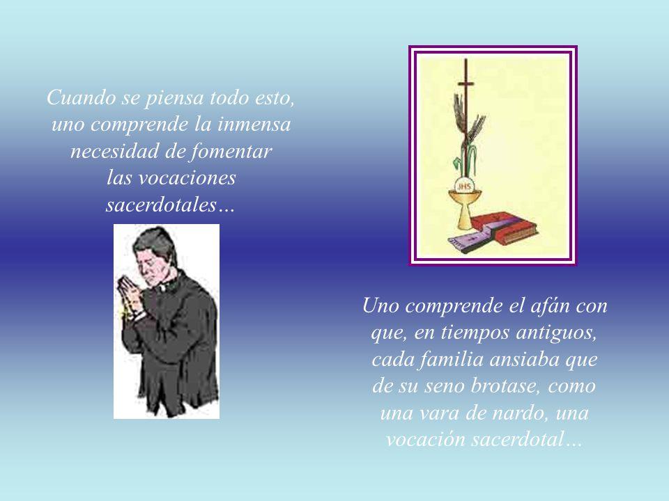 Cuando se piensa todo esto, uno comprende la inmensa necesidad de fomentar las vocaciones sacerdotales… Uno comprende el afán con que, en tiempos antiguos, cada familia ansiaba que de su seno brotase, como una vara de nardo, una vocación sacerdotal…