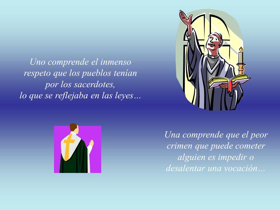 Uno comprende el inmenso respeto que los pueblos tenían por los sacerdotes, lo que se reflejaba en las leyes… Una comprende que el peor crimen que puede cometer alguien es impedir o desalentar una vocación…