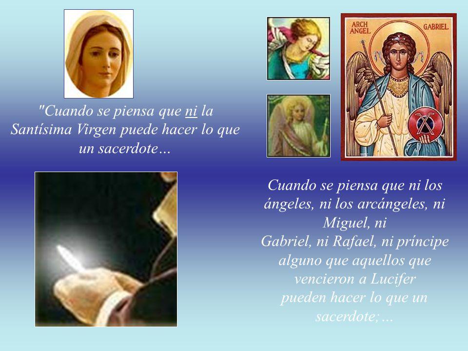 Cuando se piensa que ni la Santísima Virgen puede hacer lo que un sacerdote… Cuando se piensa que ni los ángeles, ni los arcángeles, ni Miguel, ni Gabriel, ni Rafael, ni príncipe alguno que aquellos que vencieron a Lucifer pueden hacer lo que un sacerdote;…