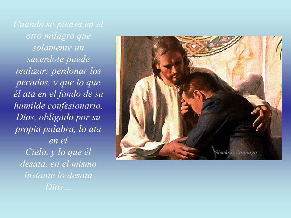 Cuando se piensa en el otro milagro que solamente un sacerdote puede realizar: perdonar los pecados, y que lo que él ata en el fondo de su humilde confesionario, Dios, obligado por su propia palabra, lo ata en el Cielo, y lo que él desata, en el mismo instante lo desata Dios…