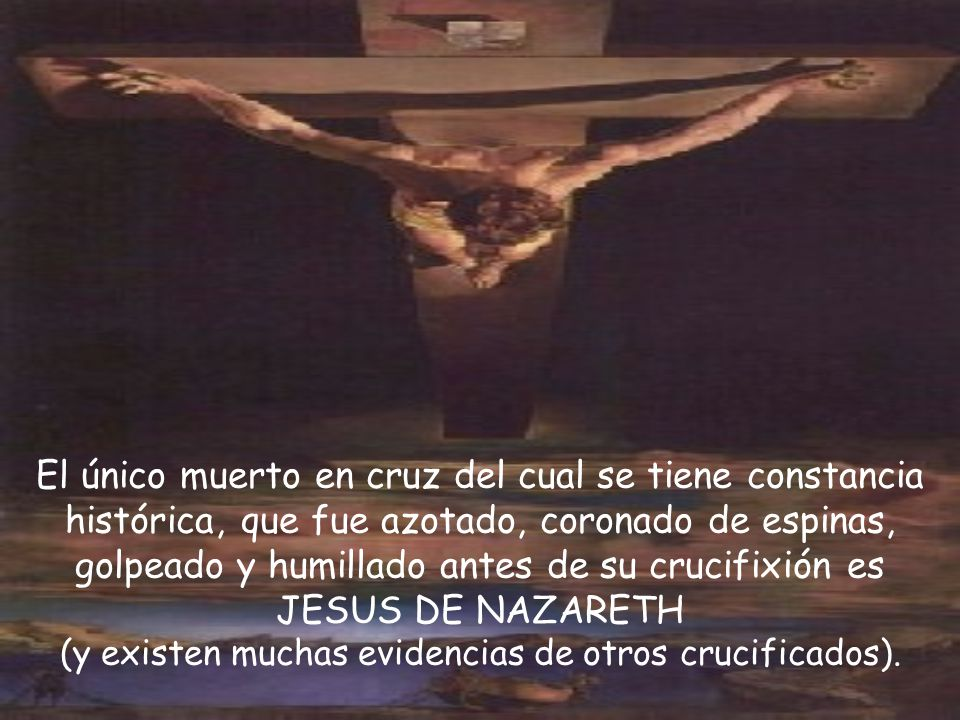 El único muerto en cruz del cual se tiene constancia histórica, que fue azotado, coronado de espinas, golpeado y humillado antes de su crucifixión es