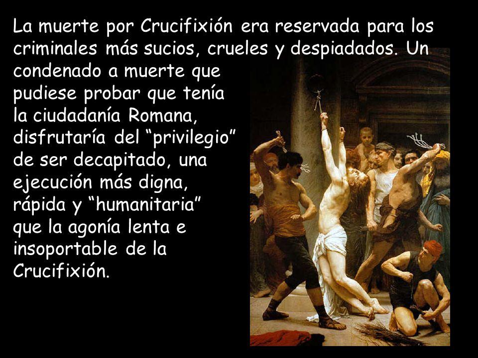 La muerte por Crucifixión era reservada para los criminales más sucios, crueles y despiadados. Un condenado a muerte que pudiese probar que tenía la c