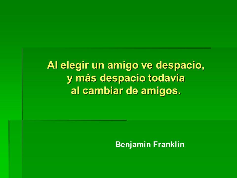 Al elegir un amigo ve despacio, y más despacio todavía al cambiar de amigos. Benjamin Franklin