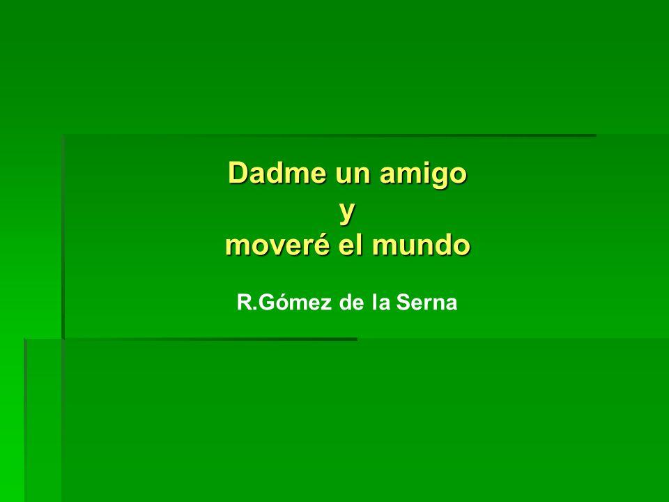 Dadme un amigo y moveré el mundo R.Gómez de la Serna