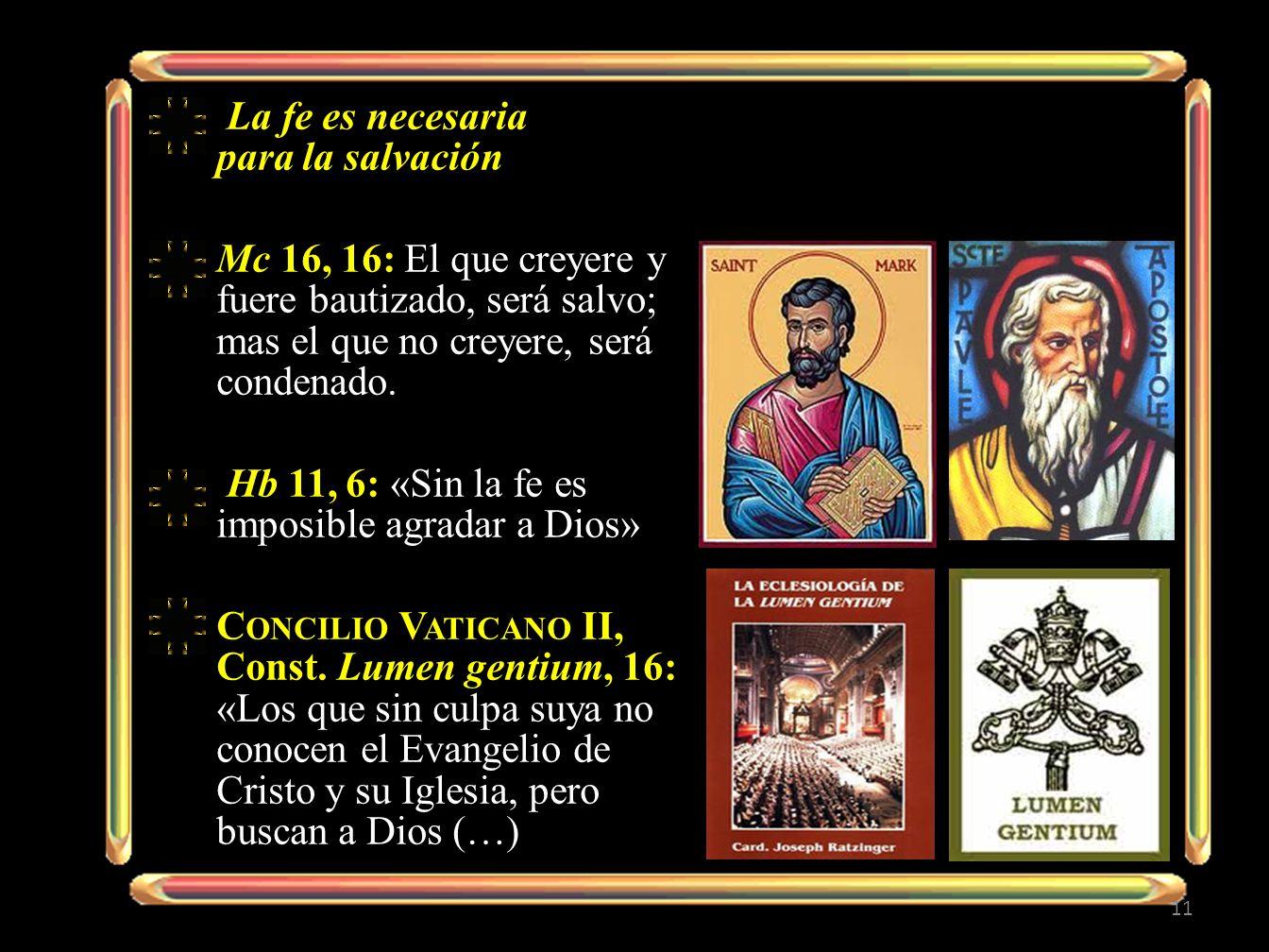 La fe es necesaria para la salvación Mc 16, 16: El que creyere y fuere bautizado, será salvo; mas el que no creyere, será condenado. Hb 11, 6: «Sin la