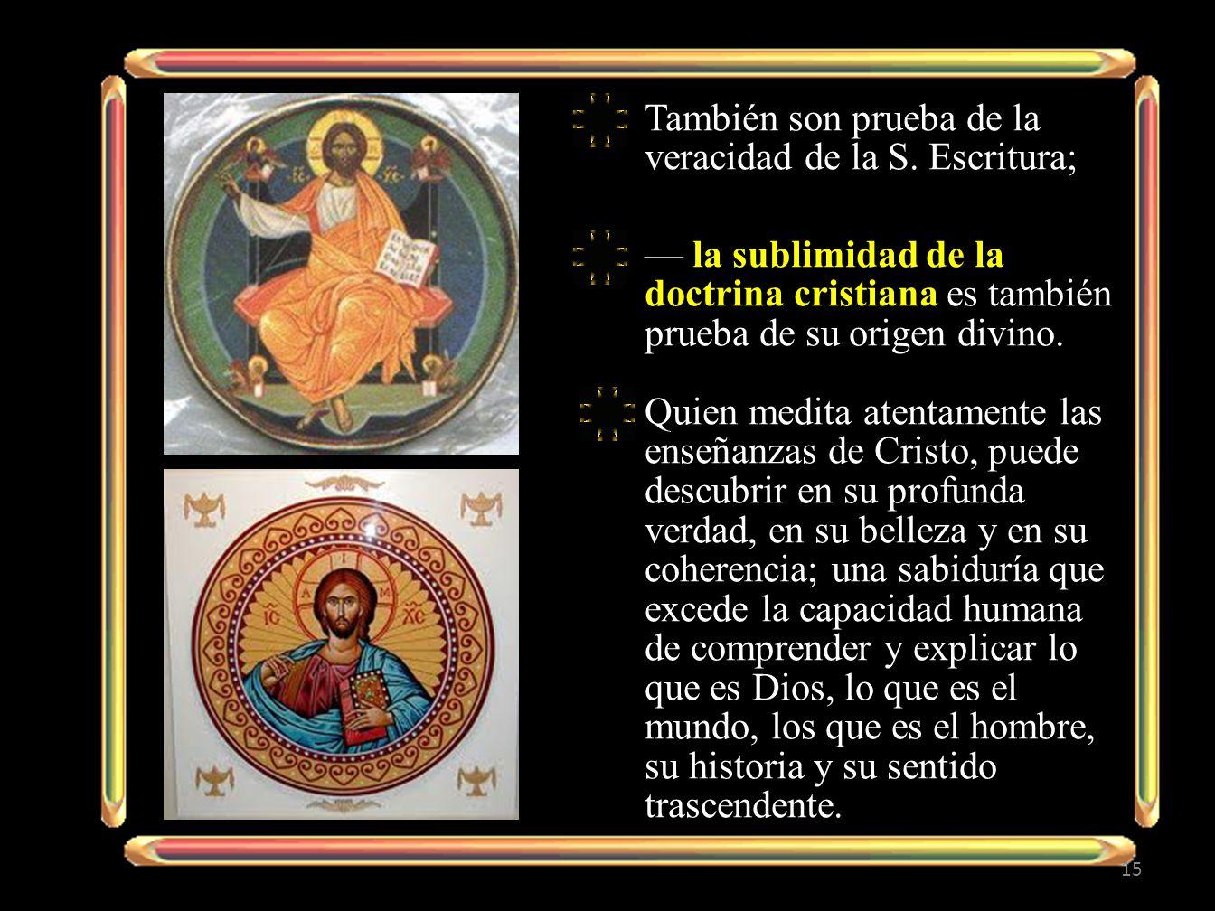 También son prueba de la veracidad de la S. Escritura; la sublimidad de la doctrina cristiana es también prueba de su origen divino. Quien medita aten