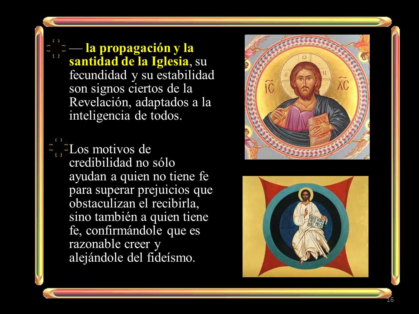 la propagación y la santidad de la Iglesia, su fecundidad y su estabilidad son signos ciertos de la Revelación, adaptados a la inteligencia de todos.