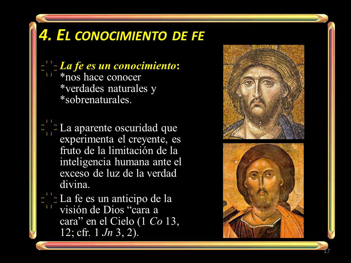 4. E L CONOCIMIENTO DE FE La fe es un conocimiento: *nos hace conocer *verdades naturales y *sobrenaturales. La aparente oscuridad que experimenta el