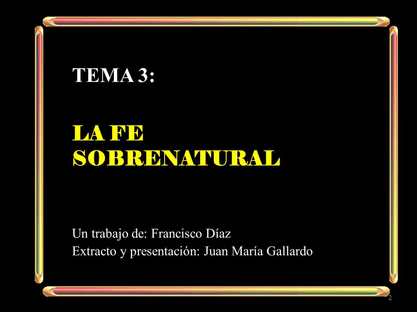 TEMA 3: LA FE SOBRENATURAL Un trabajo de: Francisco Díaz Extracto y presentación: Juan María Gallardo 2