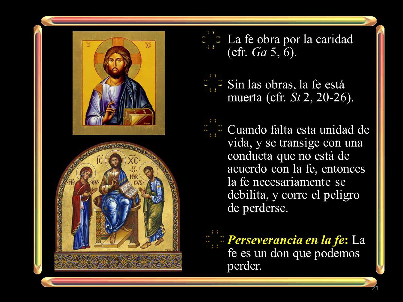 La fe obra por la caridad (cfr. Ga 5, 6). Sin las obras, la fe está muerta (cfr. St 2, 20-26). Cuando falta esta unidad de vida, y se transige con una