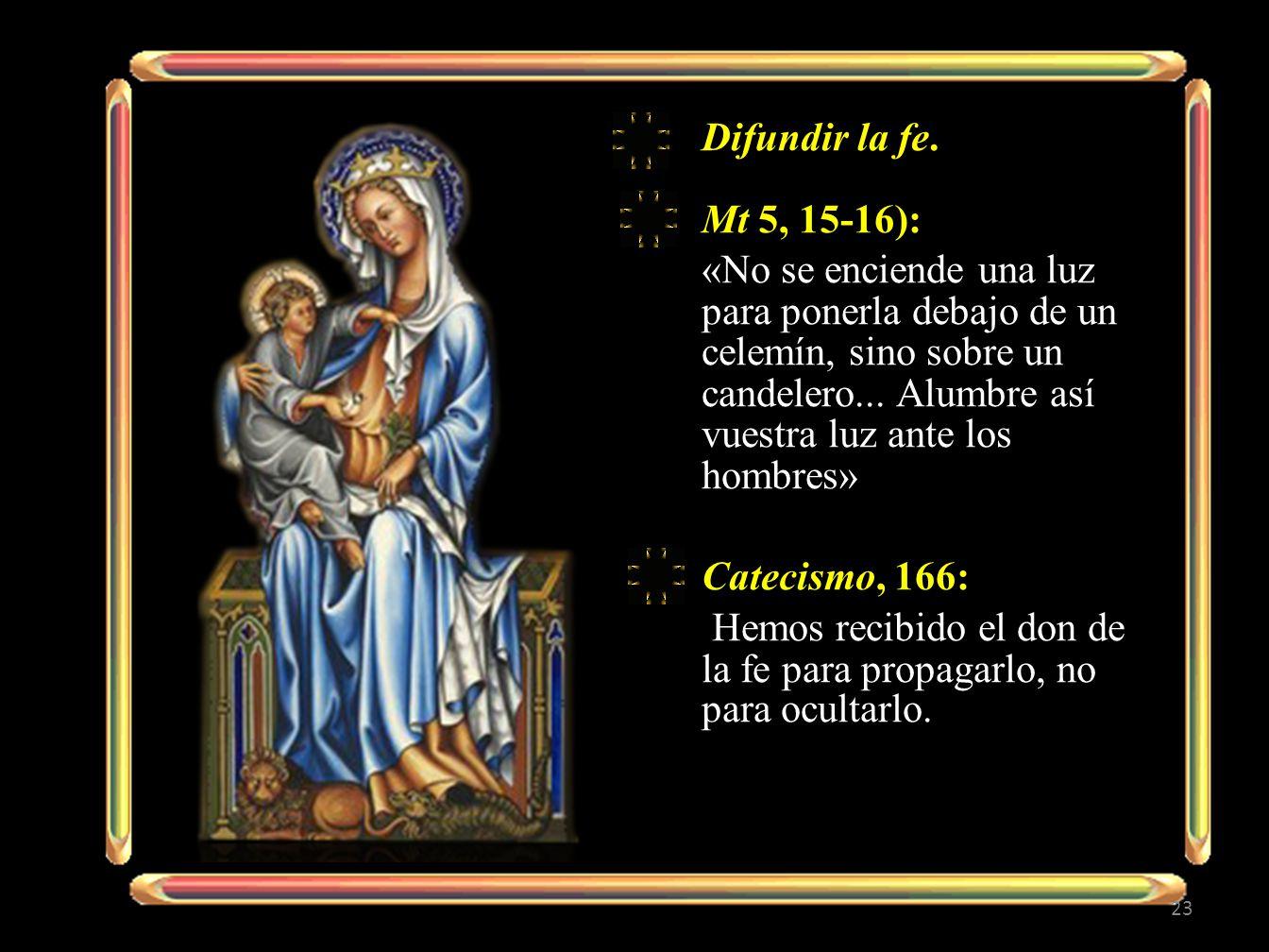 Difundir la fe. Mt 5, 15-16): «No se enciende una luz para ponerla debajo de un celemín, sino sobre un candelero... Alumbre así vuestra luz ante los h