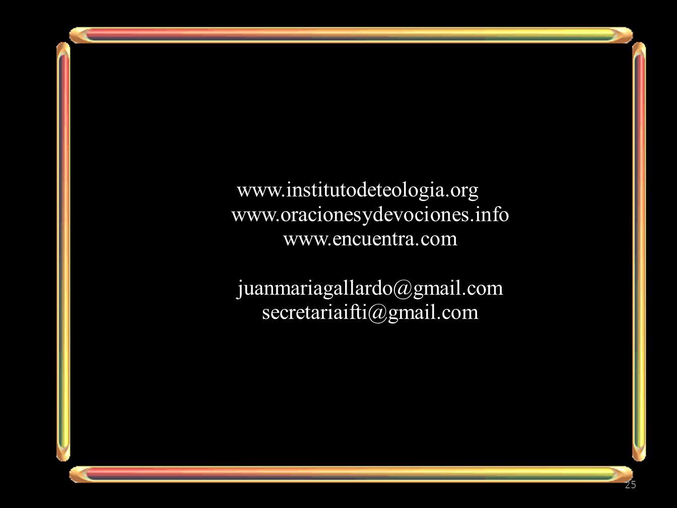 www.institutodeteologia.org www.oracionesydevociones.info www.encuentra.com juanmariagallardo@gmail.com secretariaifti@gmail.com 25