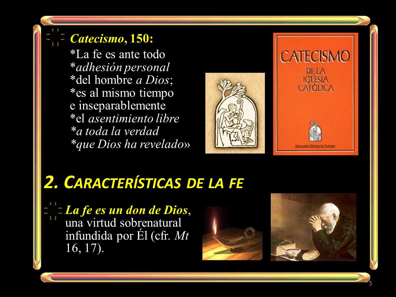 Catecismo, 150: *La fe es ante todo *adhesión personal *del hombre a Dios; *es al mismo tiempo e inseparablemente *el asentimiento libre *a toda la ve