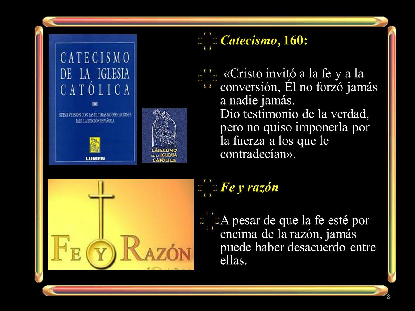 Catecismo, 160: «Cristo invitó a la fe y a la conversión, Él no forzó jamás a nadie jamás. Dio testimonio de la verdad, pero no quiso imponerla por la
