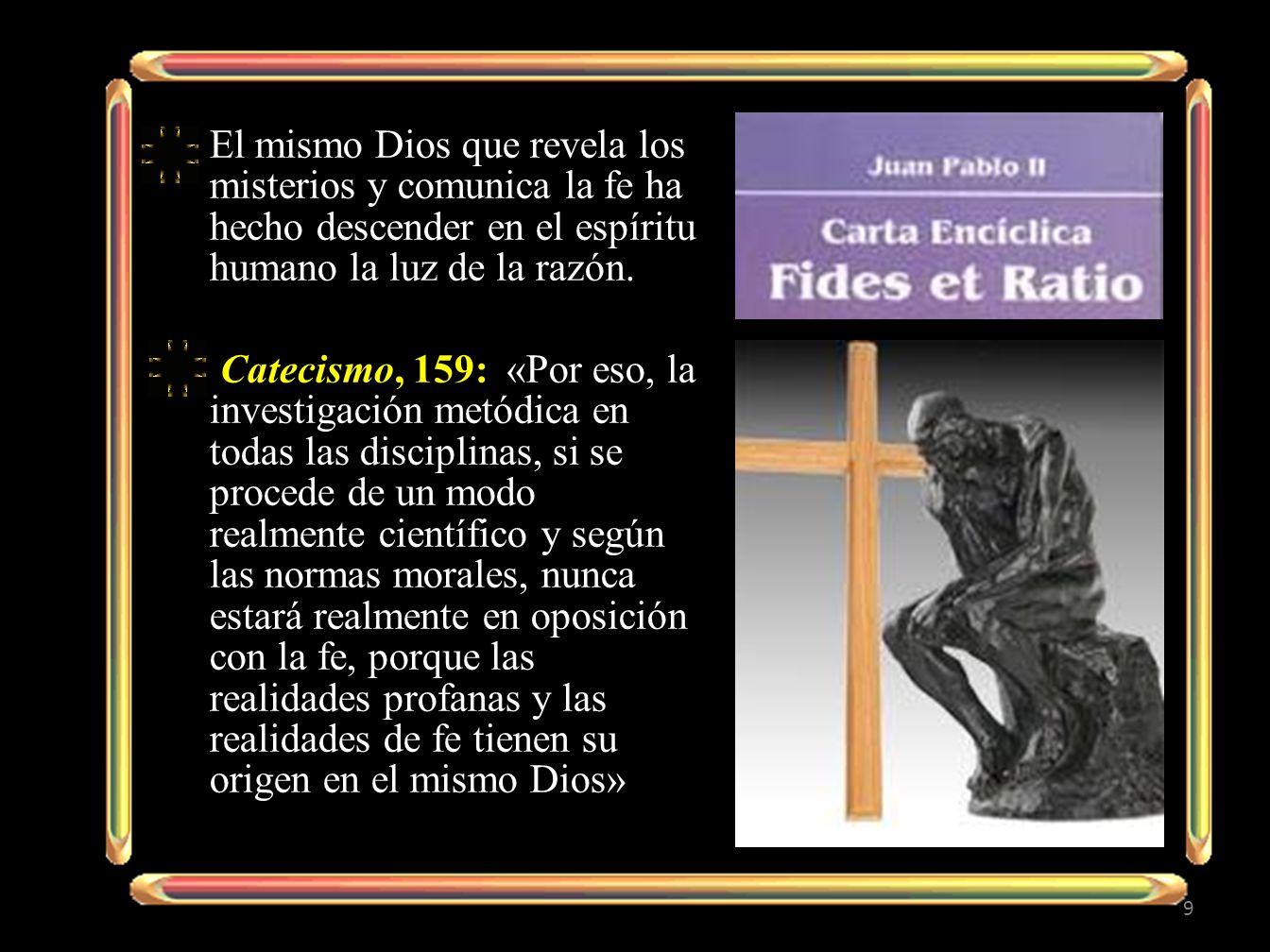 El mismo Dios que revela los misterios y comunica la fe ha hecho descender en el espíritu humano la luz de la razón. Catecismo, 159: «Por eso, la inve