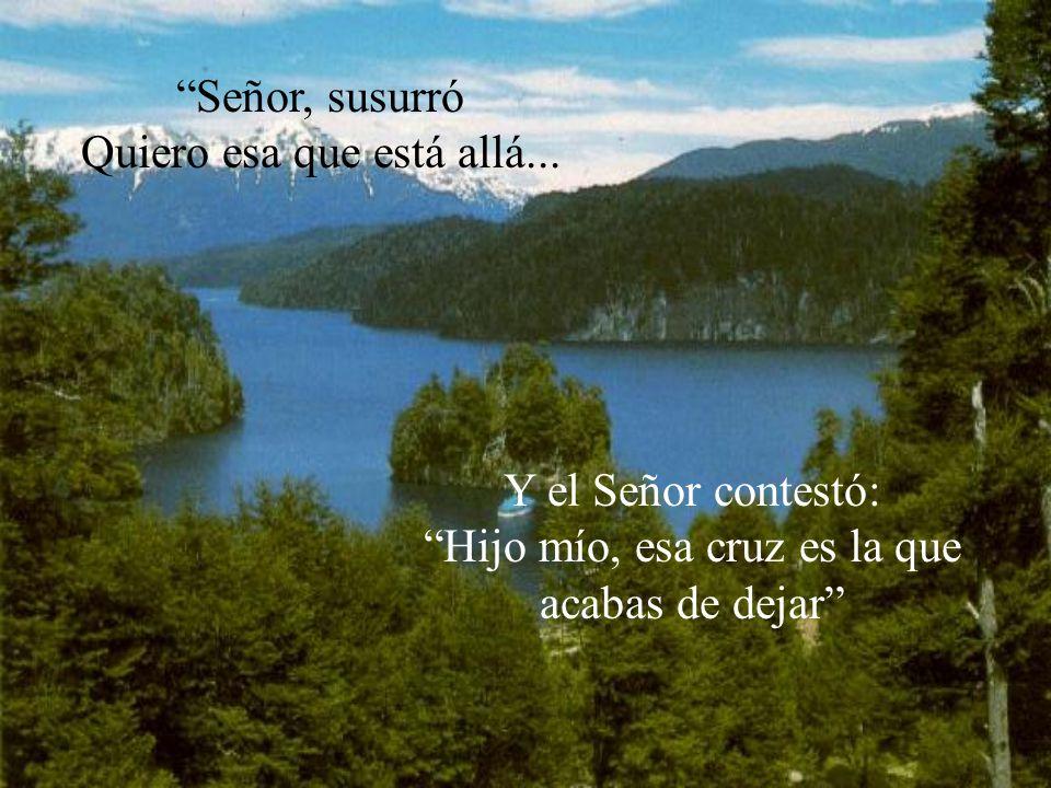 Señor, susurró Quiero esa que está allá... Y el Señor contestó: Hijo mío, esa cruz es la que acabas de dejar