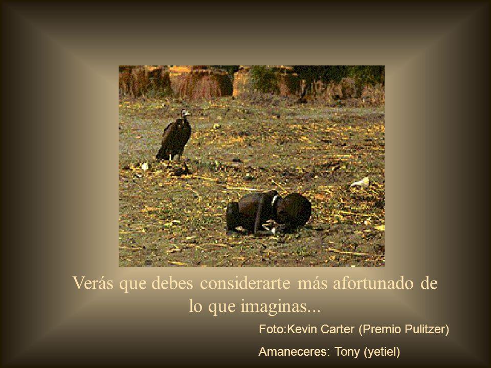Verás que debes considerarte más afortunado de lo que imaginas... Foto:Kevin Carter (Premio Pulitzer) Amaneceres: Tony (yetiel)