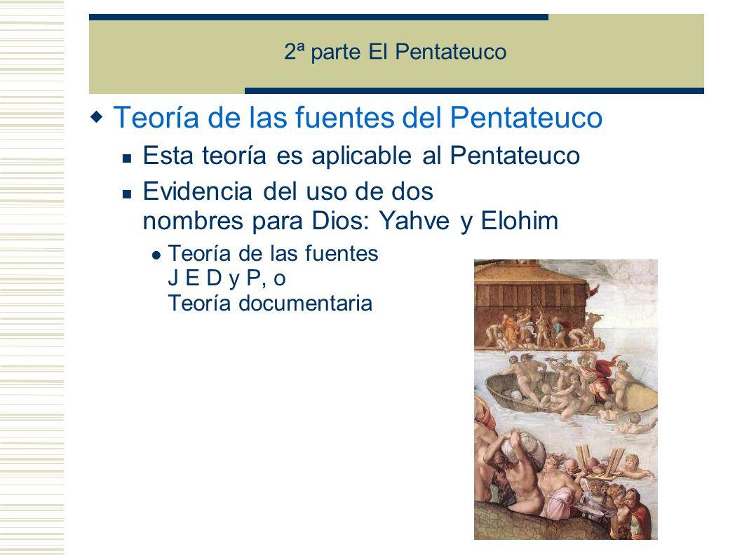 2ª parte El Pentateuco Teoría de las fuentes del Pentateuco Esta teoría es aplicable al Pentateuco Evidencia del uso de dos nombres para Dios: Yahve y Elohim Teoría de las fuentes J E D y P, o Teoría documentaria