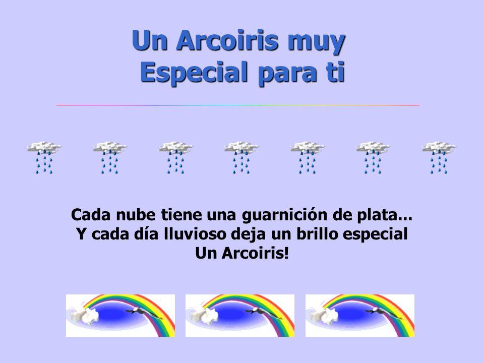 Un Arcoiris muy Especial para ti Cada nube tiene una guarnición de plata...