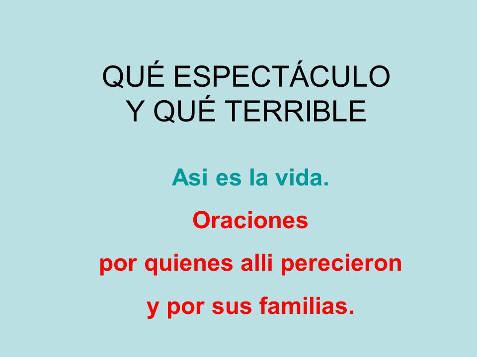 QUÉ ESPECTÁCULO Y QUÉ TERRIBLE Asi es la vida. Oraciones por quienes alli perecieron y por sus familias.