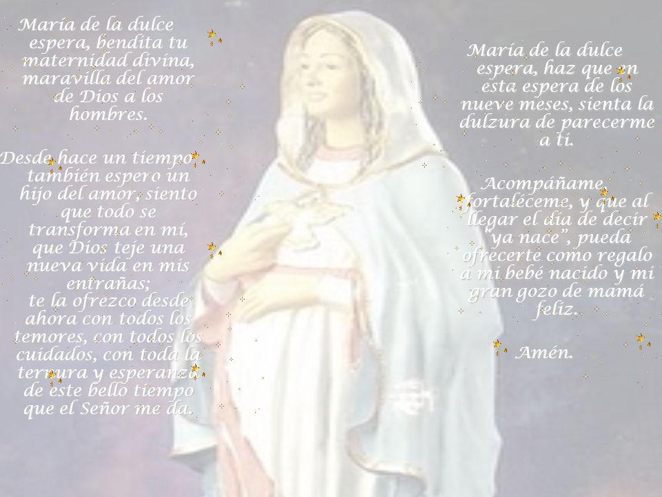 María de la dulce espera, bendita tu maternidad divina, maravilla del amor de Dios a los hombres.