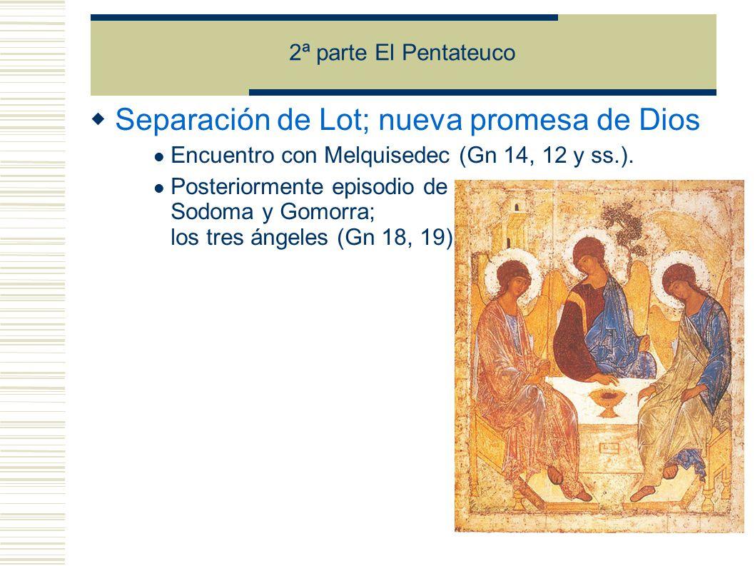 2ª parte El Pentateuco Separación de Lot; nueva promesa de Dios Encuentro con Melquisedec (Gn 14, 12 y ss.).