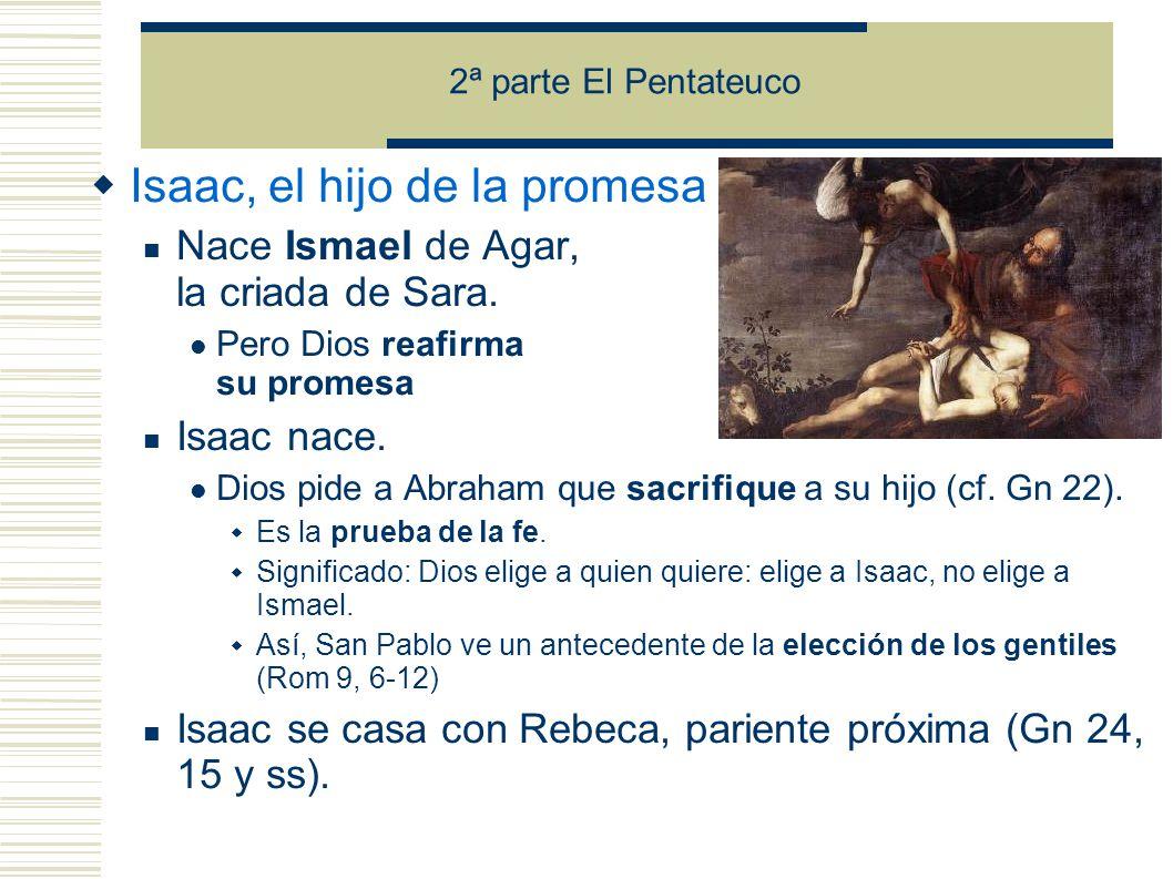 2ª parte El Pentateuco Isaac, el hijo de la promesa Nace Ismael de Agar, la criada de Sara.