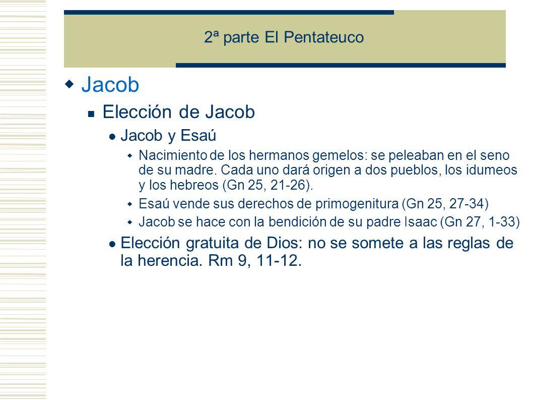 2ª parte El Pentateuco Jacob Elección de Jacob Jacob y Esaú Nacimiento de los hermanos gemelos: se peleaban en el seno de su madre.