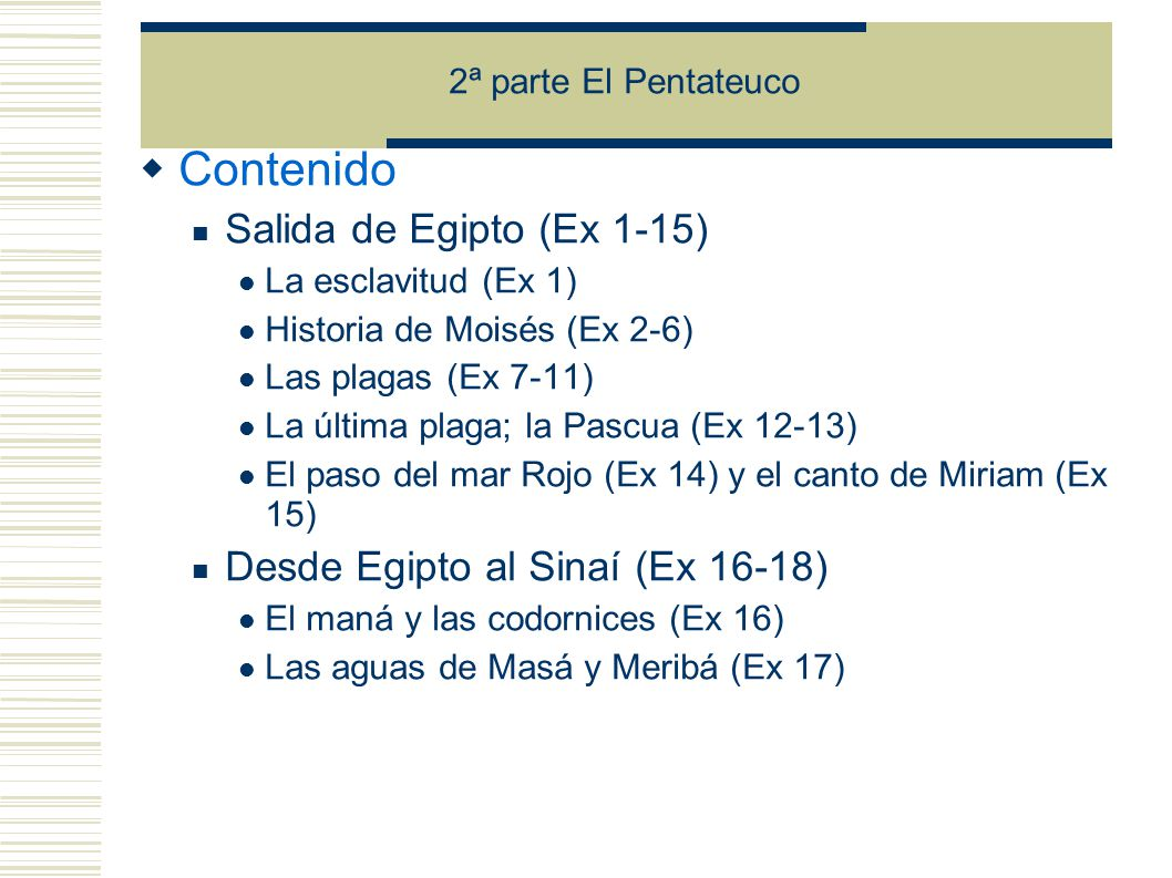 Contenido Salida de Egipto (Ex 1-15) La esclavitud (Ex 1) Historia de Moisés (Ex 2-6) Las plagas (Ex 7-11) La última plaga; la Pascua (Ex 12-13) El paso del mar Rojo (Ex 14) y el canto de Miriam (Ex 15) Desde Egipto al Sinaí (Ex 16-18) El maná y las codornices (Ex 16) Las aguas de Masá y Meribá (Ex 17)