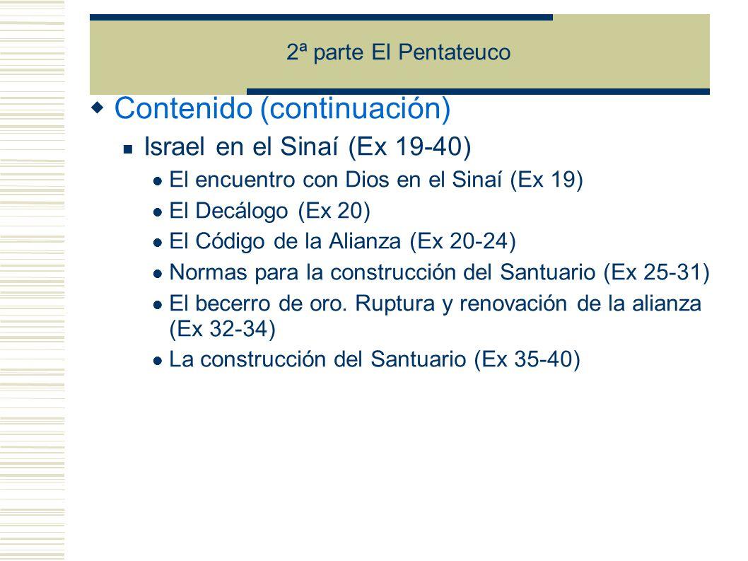 2ª parte El Pentateuco Contenido (continuación) Israel en el Sinaí (Ex 19-40) El encuentro con Dios en el Sinaí (Ex 19) El Decálogo (Ex 20) El Código de la Alianza (Ex 20-24) Normas para la construcción del Santuario (Ex 25-31) El becerro de oro.
