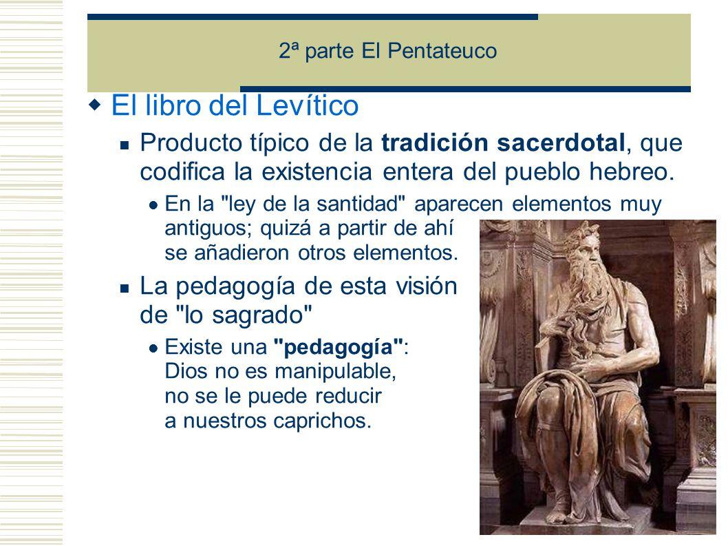2ª parte El Pentateuco El libro del Levítico Producto típico de la tradición sacerdotal, que codifica la existencia entera del pueblo hebreo.