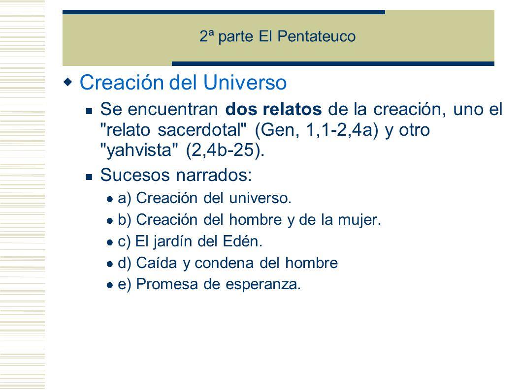 2ª parte El Pentateuco Creación del Universo Se encuentran dos relatos de la creación, uno el relato sacerdotal (Gen, 1,1-2,4a) y otro yahvista (2,4b-25).