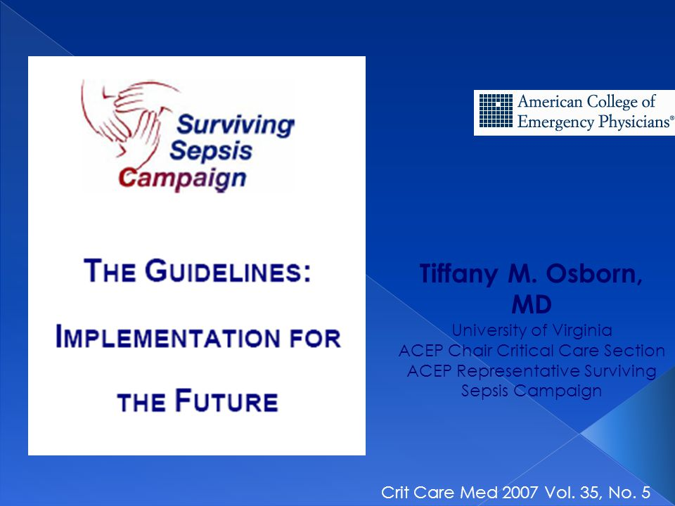 Tiffany M. Osborn, MD University of Virginia ACEP Chair Critical Care Section ACEP Representative Surviving Sepsis Campaign Crit Care Med 2007 Vol. 35