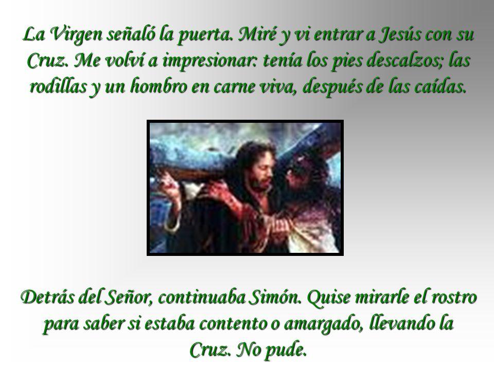 La Virgen señaló la puerta.Miré y vi entrar a Jesús con su Cruz.