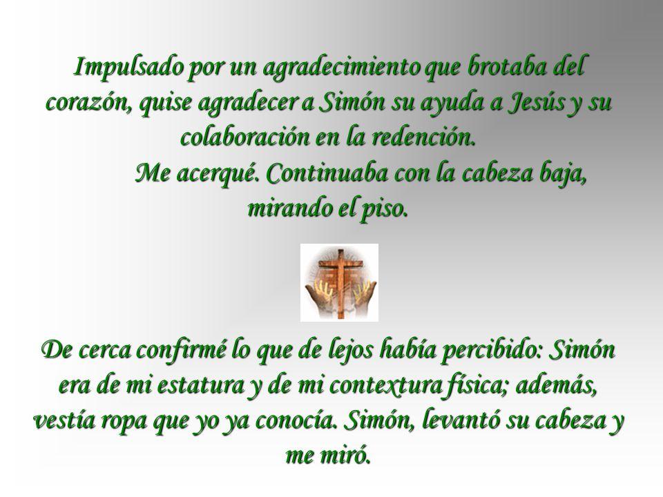 Impulsado por un agradecimiento que brotaba del corazón, quise agradecer a Simón su ayuda a Jesús y su colaboración en la redención.