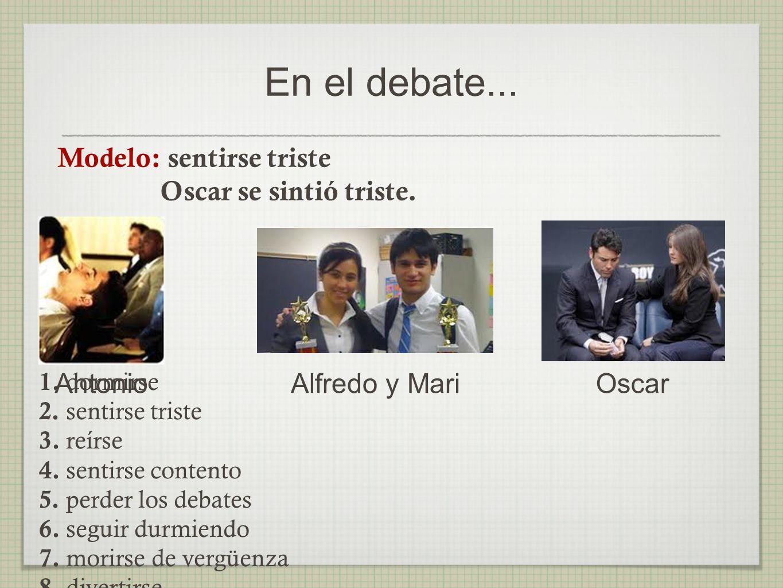 En el debate...AntonioAlfredo y MariOscar Modelo: sentirse triste Oscar se sintió triste.