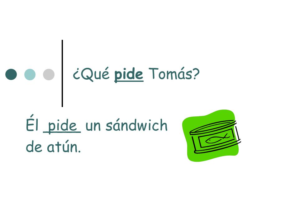 ¿Qué pide Tomás? Él ____ un sándwich de atún. pide